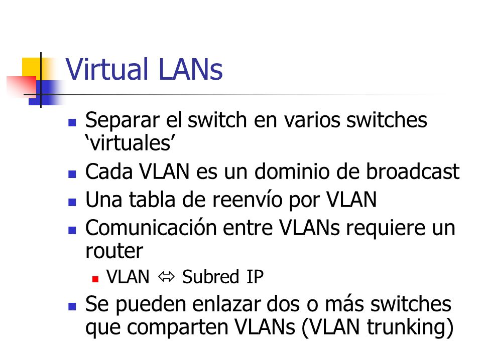 Virtual LANs Separar el switch en varios switches virtuales Cada VLAN es un dominio de broadcast Una tabla de reenvío por VLAN Comunicación entre VLAN