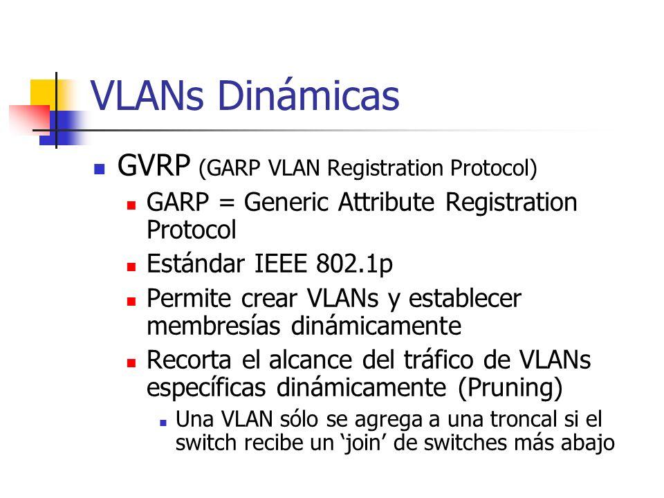 VLANs Dinámicas GVRP (GARP VLAN Registration Protocol) GARP = Generic Attribute Registration Protocol Estándar IEEE 802.1p Permite crear VLANs y establecer membresías dinámicamente Recorta el alcance del tráfico de VLANs específicas dinámicamente (Pruning) Una VLAN sólo se agrega a una troncal si el switch recibe un join de switches más abajo