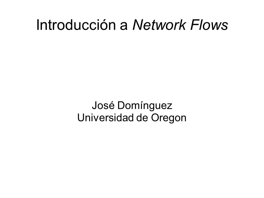Introducción a Network Flows José Domínguez Universidad de Oregon