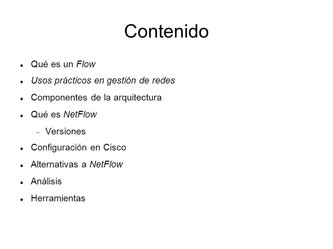 Contenido Qué es un Flow Usos prácticos en gestión de redes Componentes de la arquitectura Qué es NetFlow Versiones Configuración en Cisco Alternativa