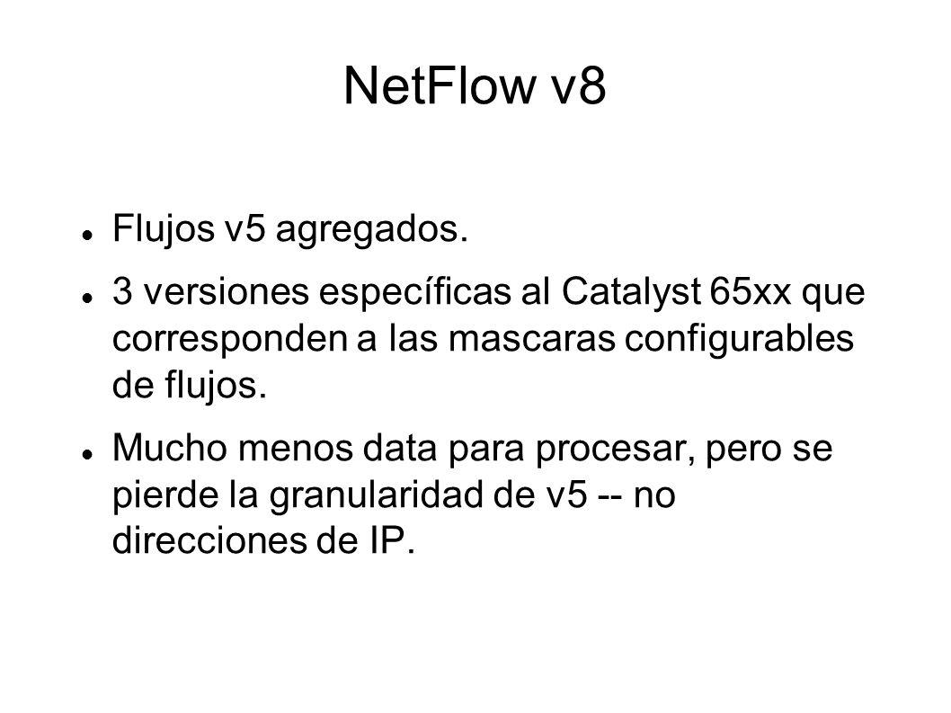 NetFlow v8 Flujos v5 agregados. 3 versiones específicas al Catalyst 65xx que corresponden a las mascaras configurables de flujos. Mucho menos data par