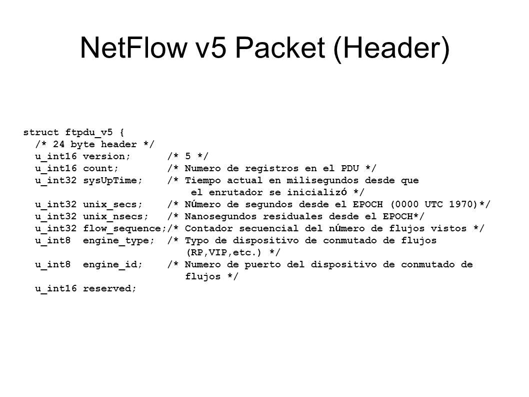 NetFlow v5 Packet (Header) struct ftpdu_v5 { /* 24 byte header */ u_int16 version; /* 5 */ u_int16 count; /* Numero de registros en el PDU */ u_int32