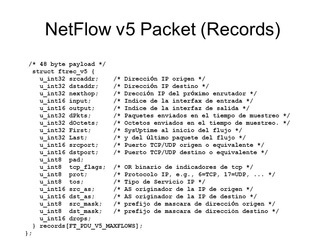 NetFlow v5 Packet (Records) /* 48 byte payload */ struct ftrec_v5 { u_int32 srcaddr; /* Direcci ó n IP origen */ u_int32 dstaddr; /* Direcci ó n IP de