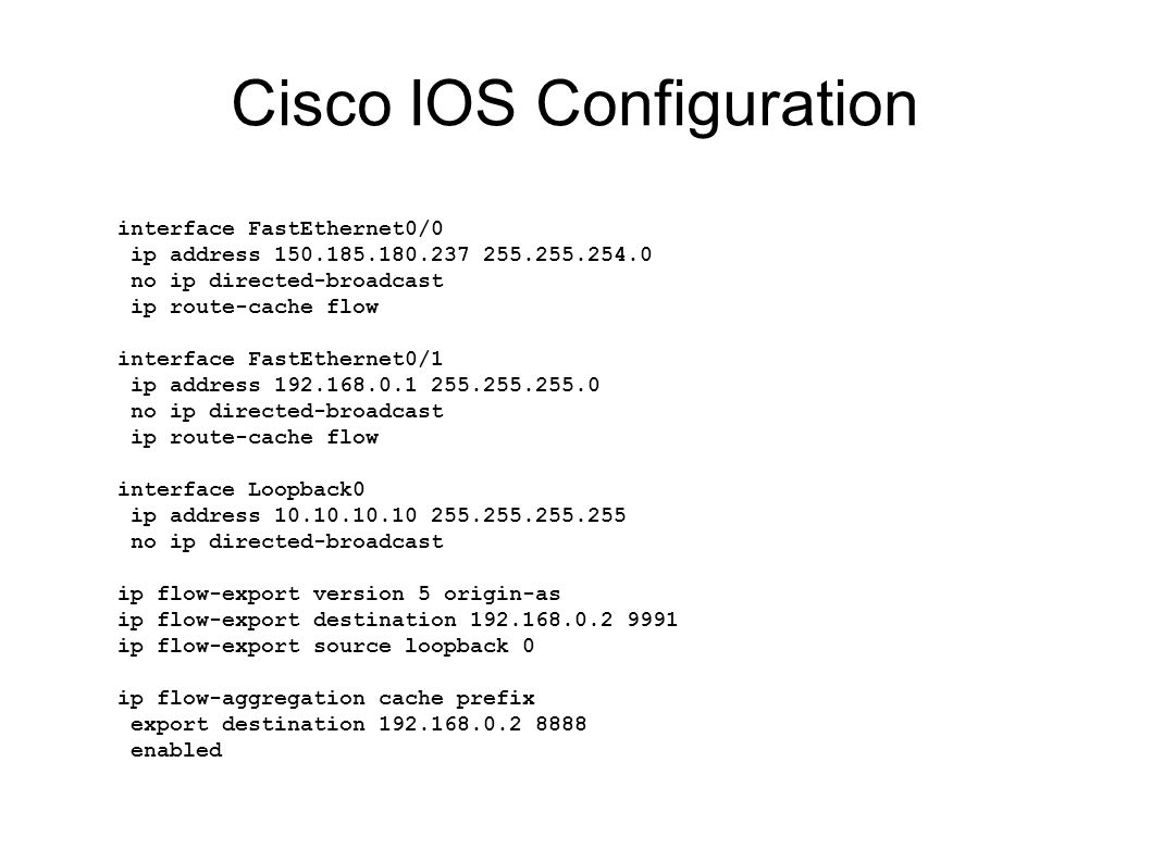 Cisco IOS Configuration interface FastEthernet0/0 ip address 150.185.180.237 255.255.254.0 no ip directed-broadcast ip route-cache flow interface FastEthernet0/1 ip address 192.168.0.1 255.255.255.0 no ip directed-broadcast ip route-cache flow interface Loopback0 ip address 10.10.10.10 255.255.255.255 no ip directed-broadcast ip flow-export version 5 origin-as ip flow-export destination 192.168.0.2 9991 ip flow-export source loopback 0 ip flow-aggregation cache prefix export destination 192.168.0.2 8888 enabled