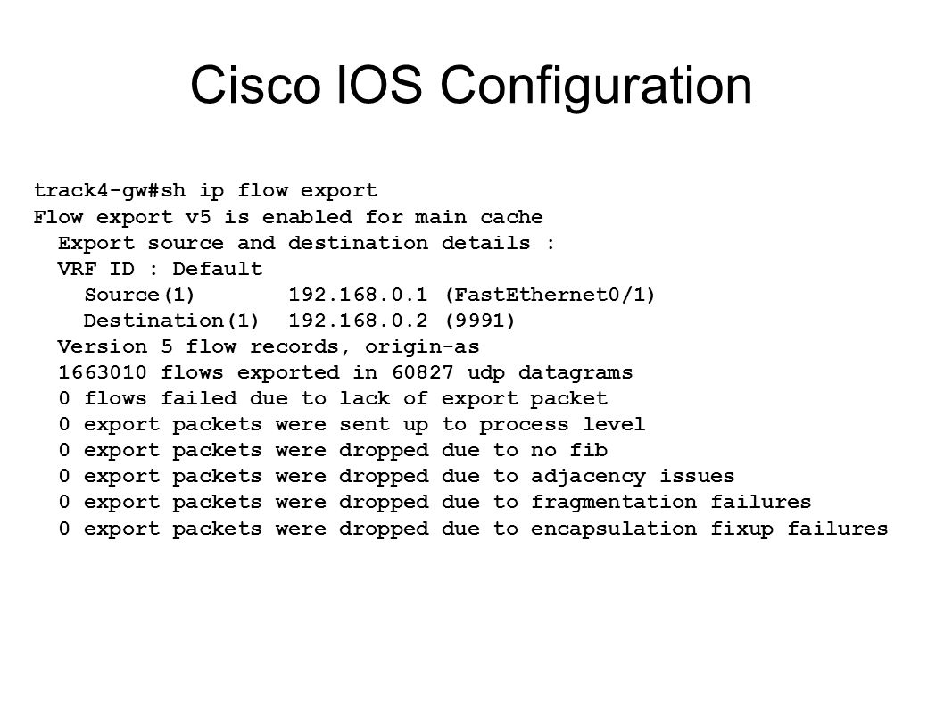 Cisco IOS Configuration track4-gw#sh ip flow export Flow export v5 is enabled for main cache Export source and destination details : VRF ID : Default Source(1) 192.168.0.1 (FastEthernet0/1) Destination(1) 192.168.0.2 (9991) Version 5 flow records, origin-as 1663010 flows exported in 60827 udp datagrams 0 flows failed due to lack of export packet 0 export packets were sent up to process level 0 export packets were dropped due to no fib 0 export packets were dropped due to adjacency issues 0 export packets were dropped due to fragmentation failures 0 export packets were dropped due to encapsulation fixup failures
