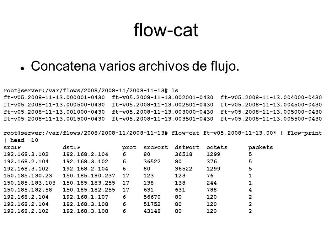flow-cat Concatena varios archivos de flujo. root@server:/var/flows/2008/2008-11/2008-11-13# ls ft-v05.2008-11-13.000001-0430 ft-v05.2008-11-13.002001