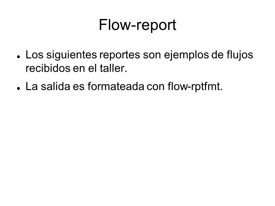 Flow-report Los siguientes reportes son ejemplos de flujos recibidos en el taller. La salida es formateada con flow-rptfmt.