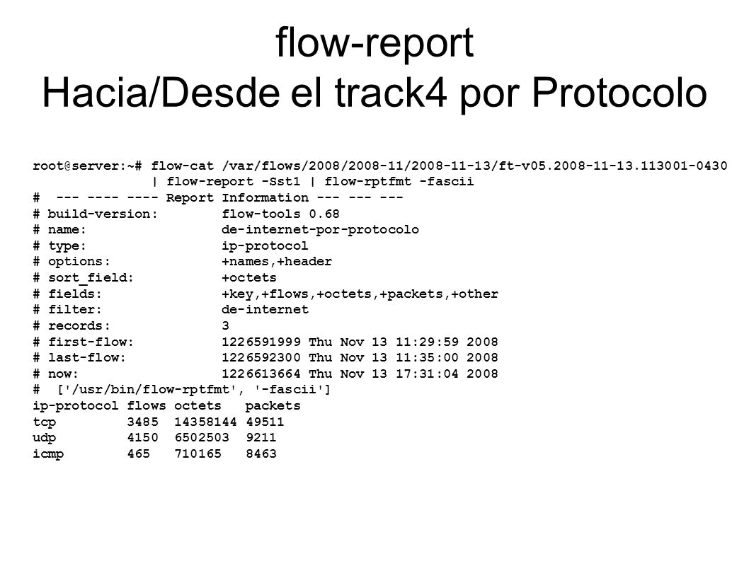 flow-report Hacia/Desde el track4 por Protocolo root@server:~# flow-cat /var/flows/2008/2008-11/2008-11-13/ft-v05.2008-11-13.113001-0430 | flow-report -Sst1 | flow-rptfmt -fascii # --- ---- ---- Report Information --- --- --- # build-version: flow-tools 0.68 # name: de-internet-por-protocolo # type: ip-protocol # options: +names,+header # sort_field: +octets # fields: +key,+flows,+octets,+packets,+other # filter: de-internet # records: 3 # first-flow: 1226591999 Thu Nov 13 11:29:59 2008 # last-flow: 1226592300 Thu Nov 13 11:35:00 2008 # now: 1226613664 Thu Nov 13 17:31:04 2008 # [ /usr/bin/flow-rptfmt , -fascii ] ip-protocol flows octets packets tcp 3485 14358144 49511 udp 4150 6502503 9211 icmp 465 710165 8463