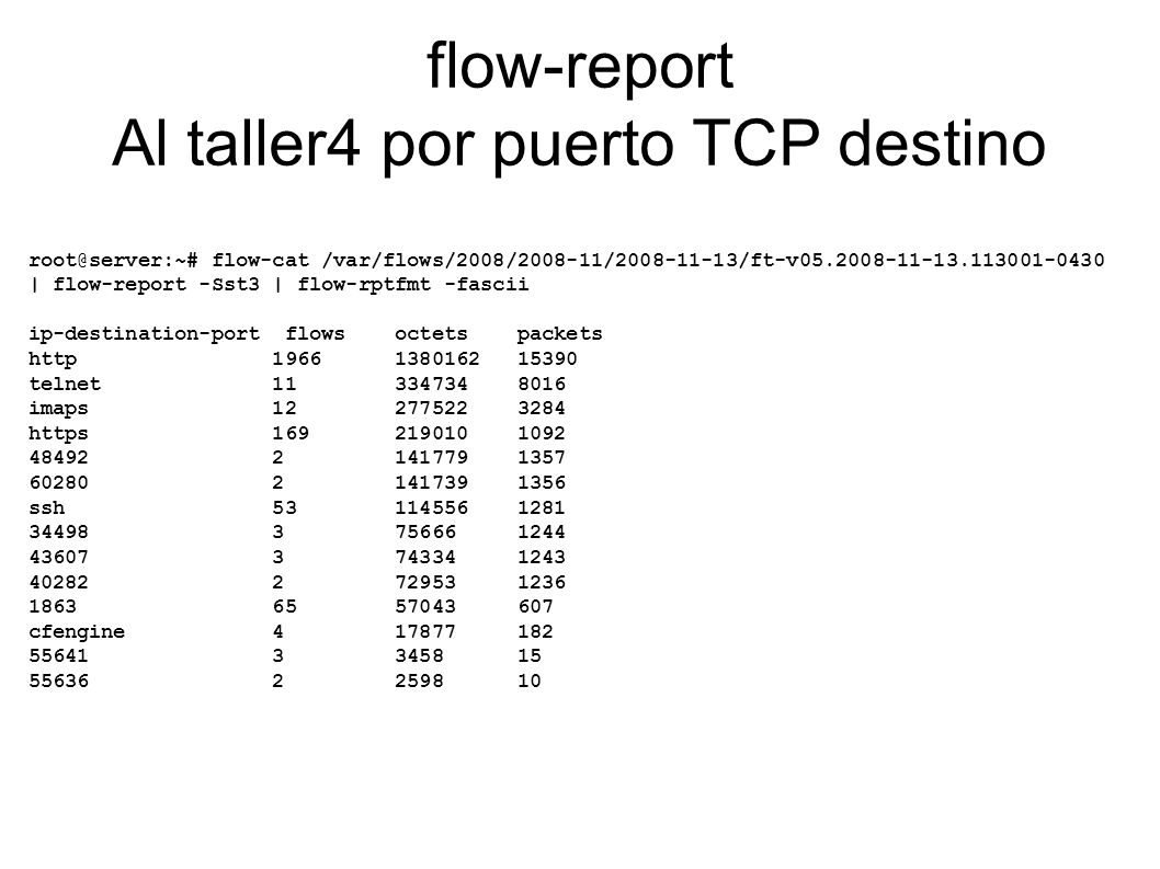 flow-report Al taller4 por puerto TCP destino root@server:~# flow-cat /var/flows/2008/2008-11/2008-11-13/ft-v05.2008-11-13.113001-0430 | flow-report -Sst3 | flow-rptfmt -fascii ip-destination-port flows octets packets http 1966 1380162 15390 telnet 11 334734 8016 imaps 12 277522 3284 https 169 219010 1092 48492 2 141779 1357 60280 2 141739 1356 ssh 53 114556 1281 34498 3 75666 1244 43607 3 74334 1243 40282 2 72953 1236 1863 65 57043 607 cfengine 4 17877 182 55641 3 3458 15 55636 2 2598 10