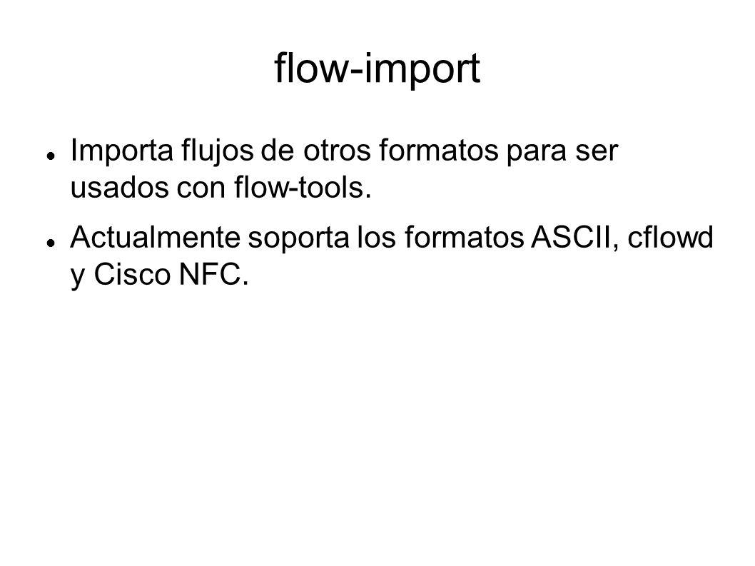 flow-import Importa flujos de otros formatos para ser usados con flow-tools. Actualmente soporta los formatos ASCII, cflowd y Cisco NFC.