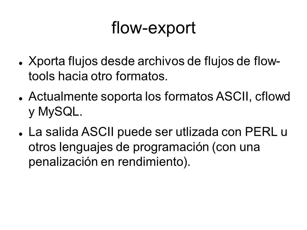 flow-export Xporta flujos desde archivos de flujos de flow- tools hacia otro formatos. Actualmente soporta los formatos ASCII, cflowd y MySQL. La sali