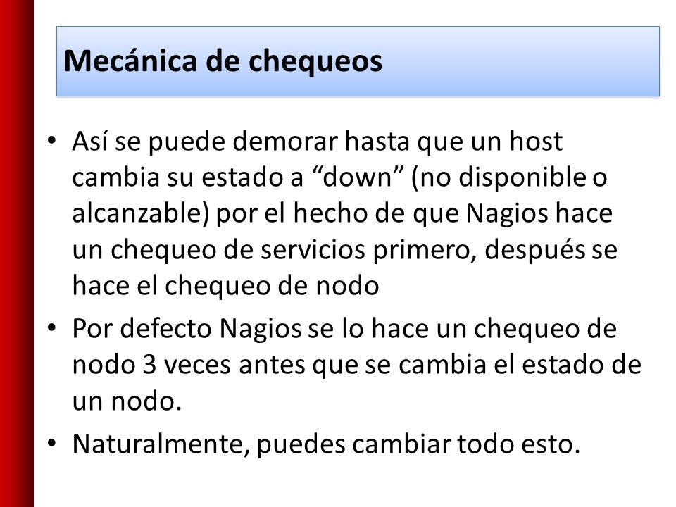 Mecánica de chequeos Así se puede demorar hasta que un host cambia su estado a down (no disponible o alcanzable) por el hecho de que Nagios hace un ch