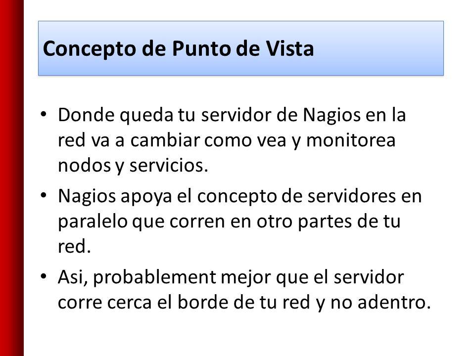 Concepto de Punto de Vista Donde queda tu servidor de Nagios en la red va a cambiar como vea y monitorea nodos y servicios. Nagios apoya el concepto d