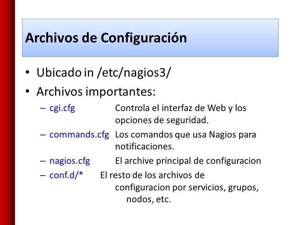 Ubicado in /etc/nagios3/ Archivos importantes: – cgi.cfgControla el interfaz de Web y los opciones de seguridad. – commands.cfgLos comandos que usa Na