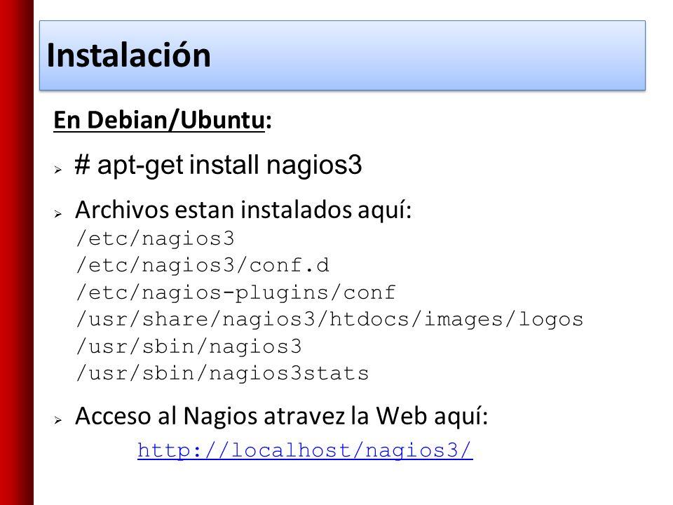 En Debian/Ubuntu: # apt-get install nagios3 Archivos estan instalados aquí: /etc/nagios3 /etc/nagios3/conf.d /etc/nagios-plugins/conf /usr/share/nagio