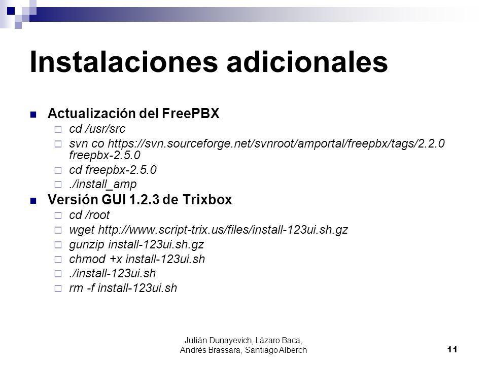 Julián Dunayevich, Lázaro Baca, Andrés Brassara, Santiago Alberch11 Instalaciones adicionales Actualización del FreePBX cd /usr/src svn co https://svn.sourceforge.net/svnroot/amportal/freepbx/tags/2.2.0 freepbx-2.5.0 cd freepbx-2.5.0./install_amp Versión GUI 1.2.3 de Trixbox cd /root wget http://www.script-trix.us/files/install-123ui.sh.gz gunzip install-123ui.sh.gz chmod +x install-123ui.sh./install-123ui.sh rm -f install-123ui.sh