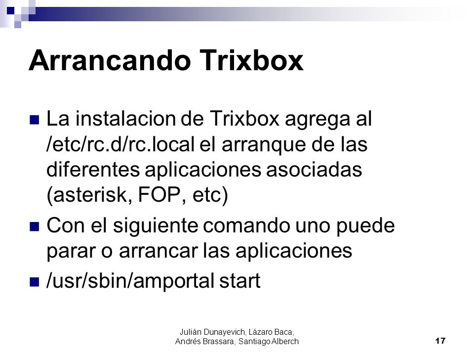 Julián Dunayevich, Lázaro Baca, Andrés Brassara, Santiago Alberch17 Arrancando Trixbox La instalacion de Trixbox agrega al /etc/rc.d/rc.local el arranque de las diferentes aplicaciones asociadas (asterisk, FOP, etc) Con el siguiente comando uno puede parar o arrancar las aplicaciones /usr/sbin/amportal start