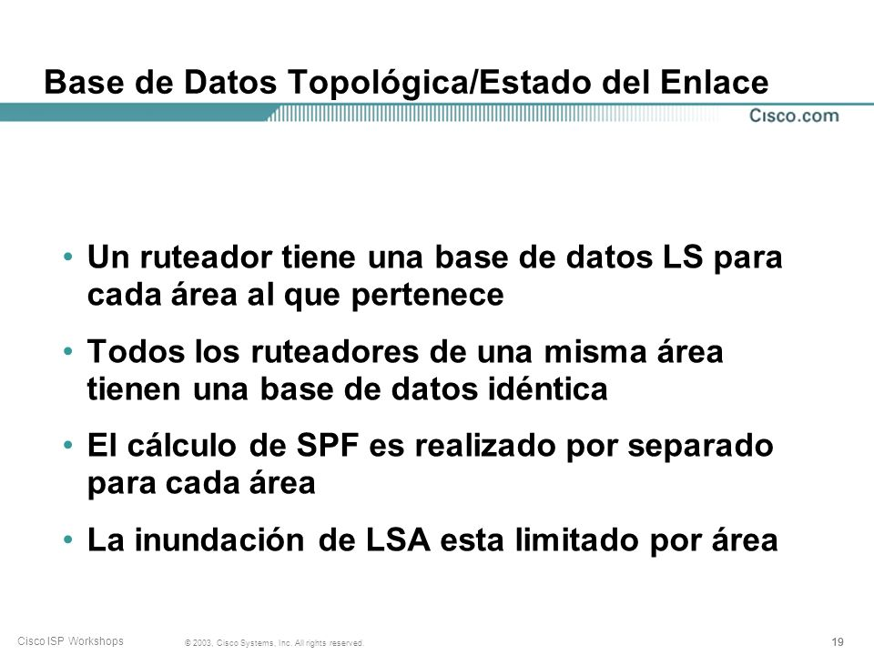 19 © 2003, Cisco Systems, Inc. All rights reserved. Cisco ISP Workshops Base de Datos Topológica/Estado del Enlace Un ruteador tiene una base de datos