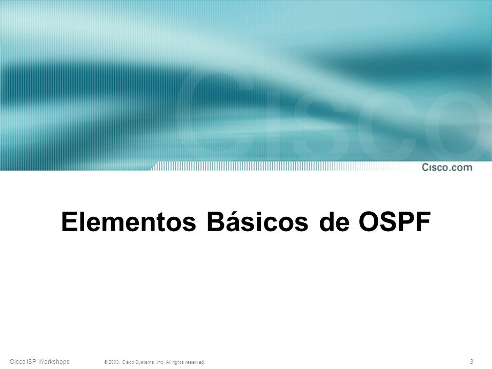 3 © 2003, Cisco Systems, Inc. All rights reserved. Cisco ISP Workshops Elementos Básicos de OSPF