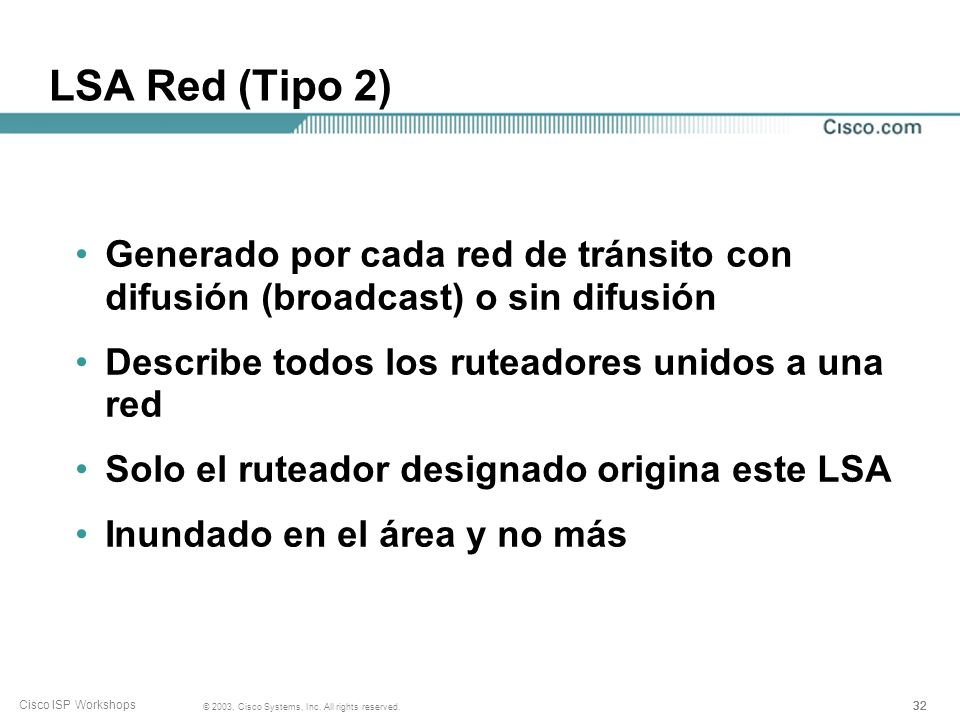 32 © 2003, Cisco Systems, Inc. All rights reserved. Cisco ISP Workshops LSA Red (Tipo 2) Generado por cada red de tránsito con difusión (broadcast) o
