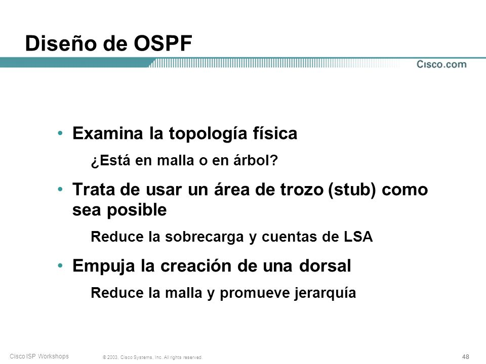 48 © 2003, Cisco Systems, Inc. All rights reserved. Cisco ISP Workshops Diseño de OSPF Examina la topología física ¿Está en malla o en árbol? Trata de