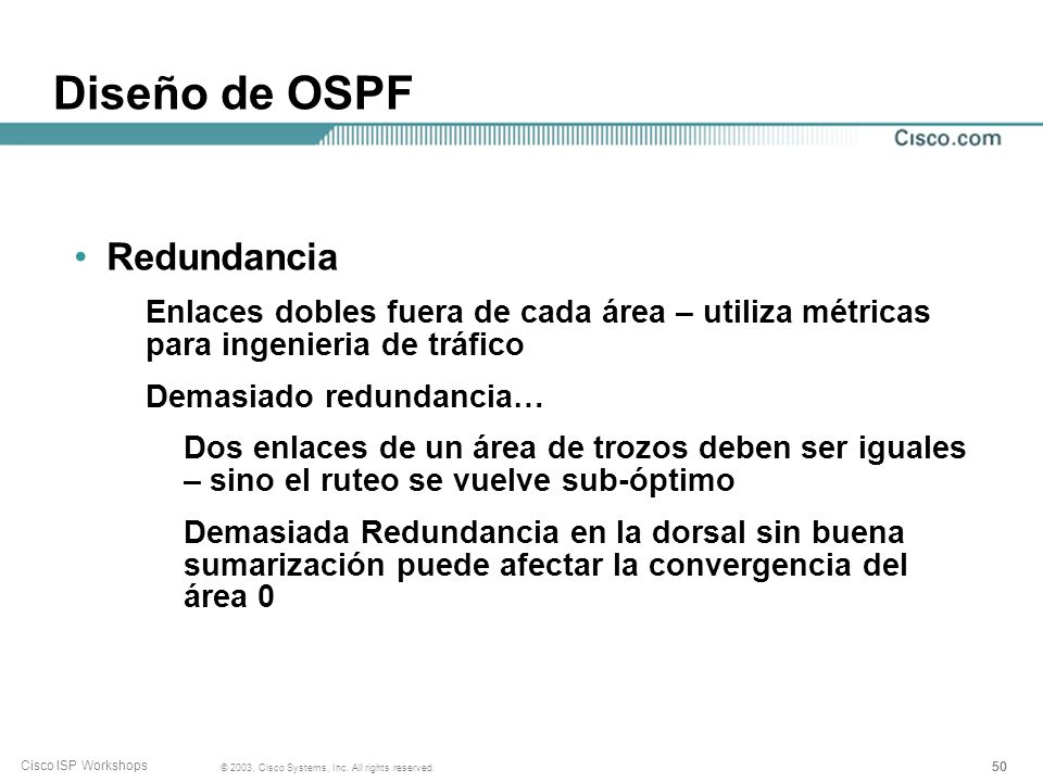 50 © 2003, Cisco Systems, Inc. All rights reserved. Cisco ISP Workshops Diseño de OSPF Redundancia Enlaces dobles fuera de cada área – utiliza métrica
