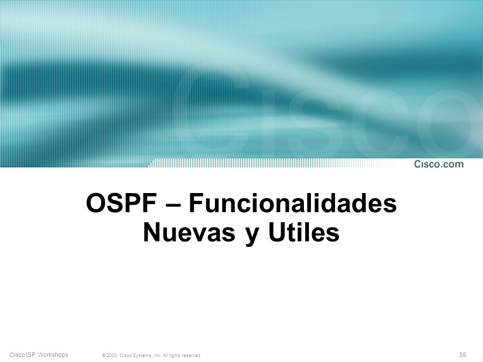 58 © 2003, Cisco Systems, Inc. All rights reserved. Cisco ISP Workshops OSPF – Funcionalidades Nuevas y Utiles
