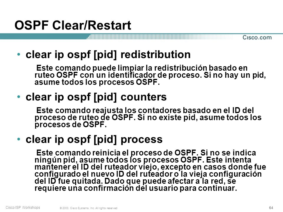 64 © 2003, Cisco Systems, Inc. All rights reserved. Cisco ISP Workshops OSPF Clear/Restart clear ip ospf [pid] redistribution Este comando puede limpi