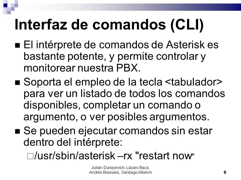 Julián Dunayevich, Lázaro Baca, Andrés Brassara, Santiago Alberch7 Interfaz de comandos (CLI) Conexión a la interfaz de comandos: asterisk -r Verificar versión actual de Asterisk: CLI> core show version Verificar el tiempo que lleva de ejecución el Asterisk: CLI> core show uptime Recargar la configuración: CLI> reload [modulo] Detener el servicio: CLI> stop now | gracefully | when convenient Salir de la interfaz de comandos: CLI> quit
