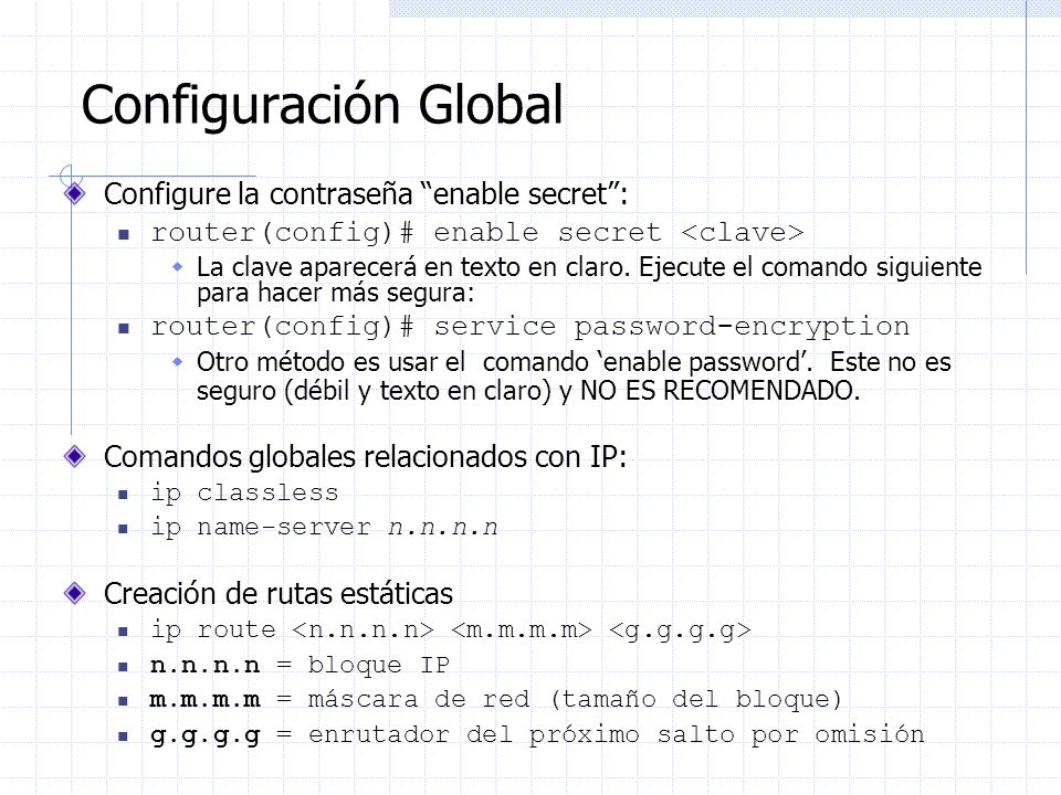 Configuración Global Configure la contraseña enable secret: router(config)# enable secret La clave aparecerá en texto en claro. Ejecute el comando sig