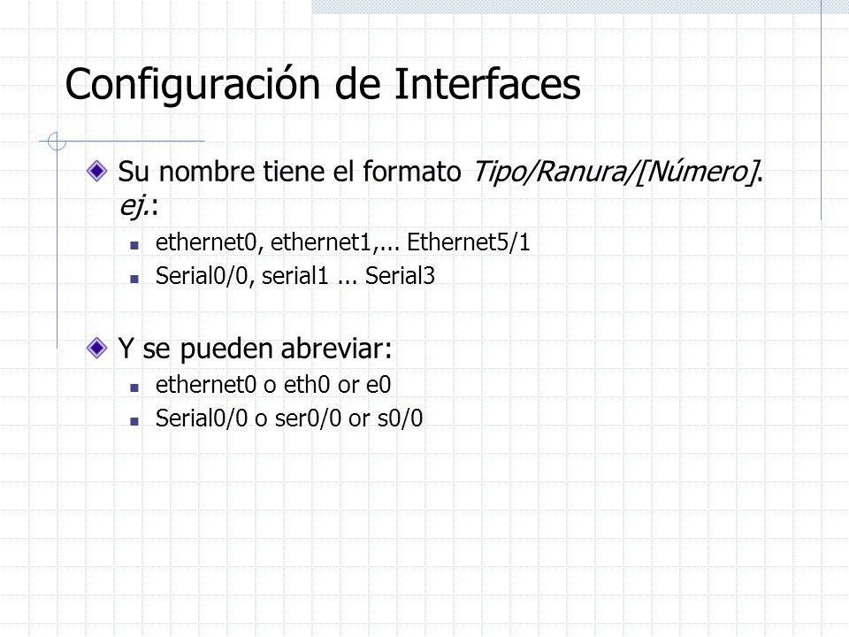 Configuración de Interfaces Su nombre tiene el formato Tipo/Ranura/[Número]. ej.: ethernet0, ethernet1,... Ethernet5/1 Serial0/0, serial1... Serial3 Y