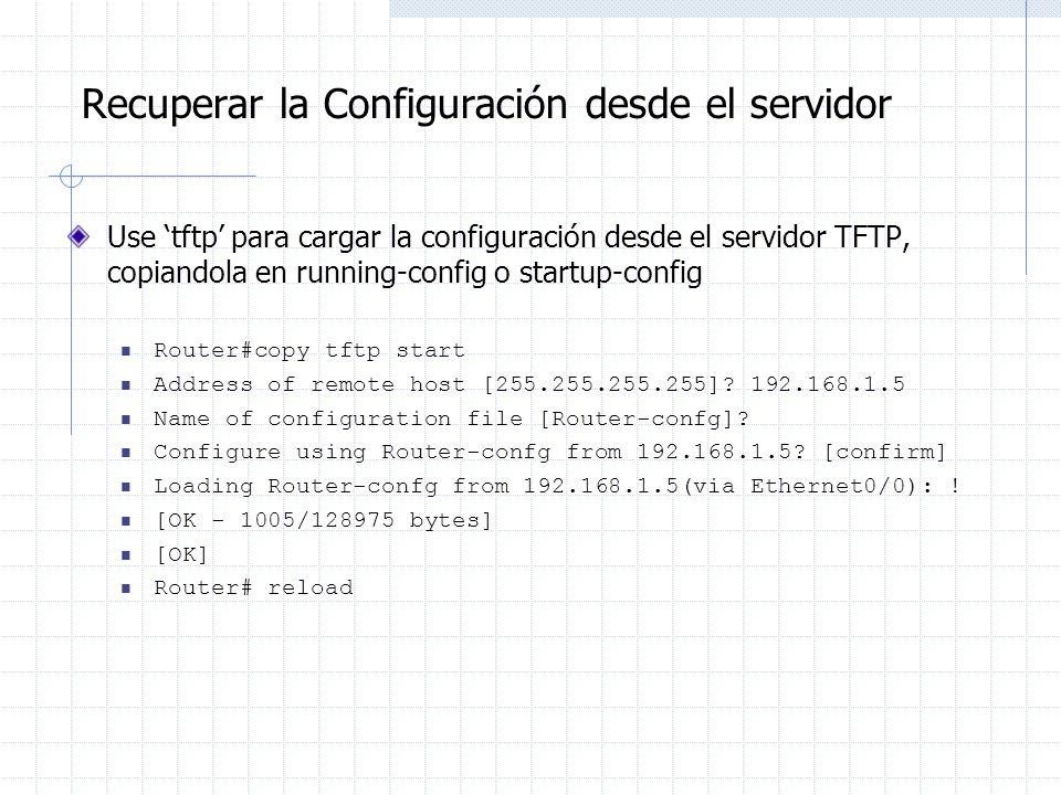 Recuperar la Configuración desde el servidor Use tftp para cargar la configuración desde el servidor TFTP, copiandola en running-config o startup-conf