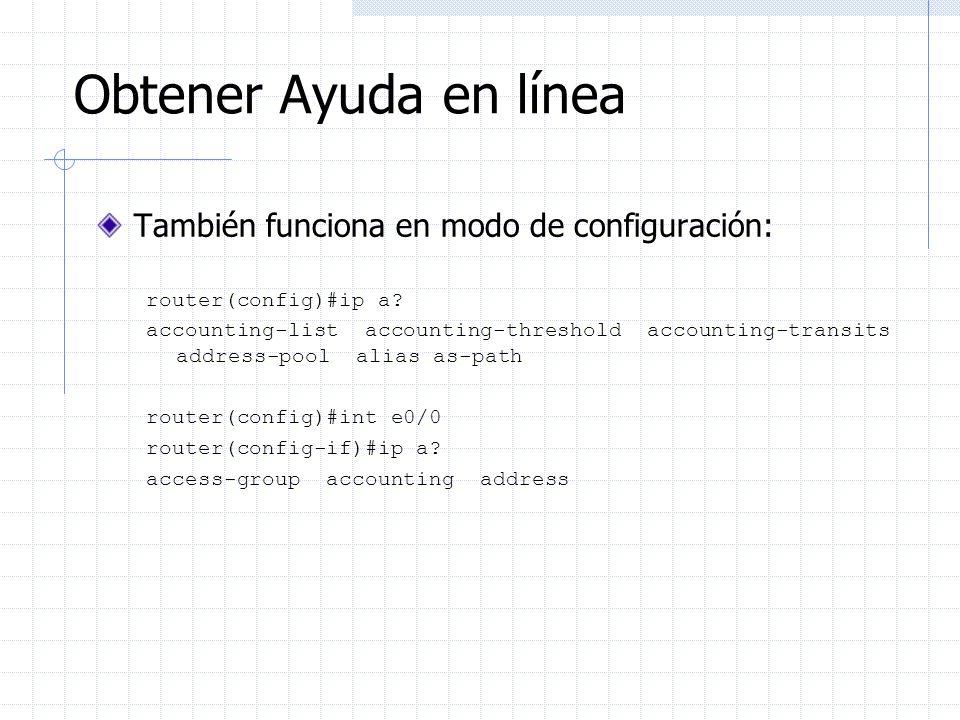 Obtener Ayuda en línea También funciona en modo de configuración: router(config)#ip a? accounting-list accounting-threshold accounting-transits addres