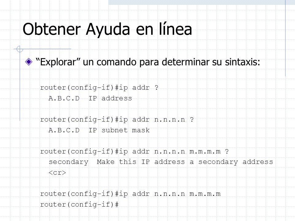Obtener Ayuda en línea Explorar un comando para determinar su sintaxis: router(config-if)#ip addr ? A.B.C.D IP address router(config-if)#ip addr n.n.n