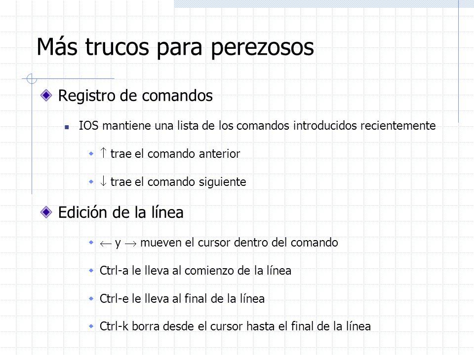 Más trucos para perezosos Registro de comandos IOS mantiene una lista de los comandos introducidos recientemente trae el comando anterior trae el coma