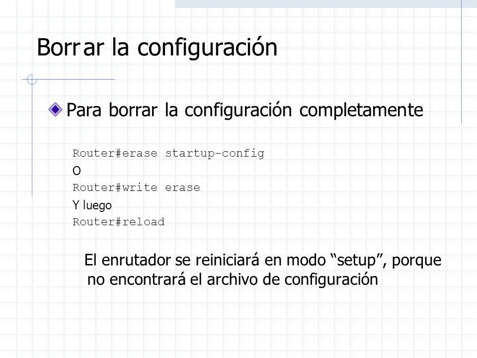 Borrar la configuración Para borrar la configuración completamente Router#erase startup-config O Router#write erase Y luego Router#reload El enrutador