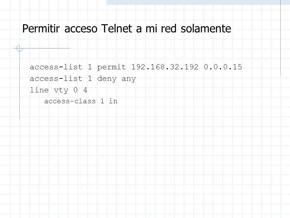 Permitir acceso Telnet a mi red solamente access-list 1 permit 192.168.32.192 0.0.0.15 access-list 1 deny any line vty 0 4 access-class 1 in