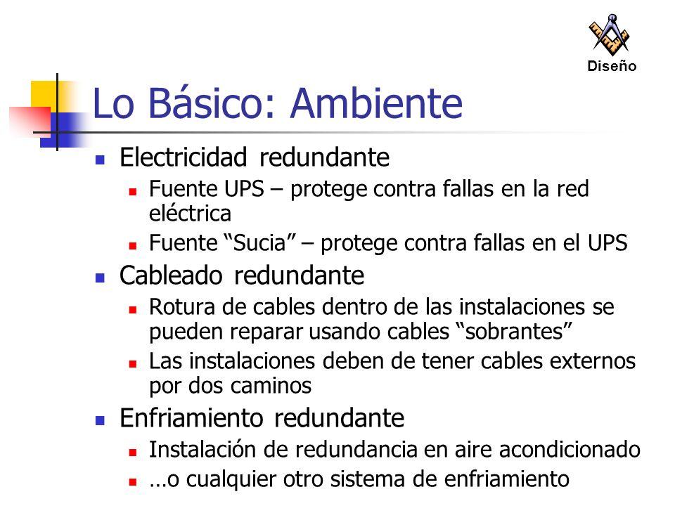 Lo Básico: Ambiente Electricidad redundante Fuente UPS – protege contra fallas en la red eléctrica Fuente Sucia – protege contra fallas en el UPS Cabl