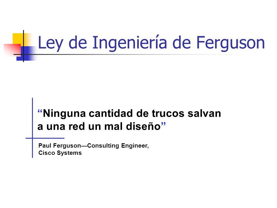 Ninguna cantidad de trucos salvan a una red un mal diseño Paul FergusonConsulting Engineer, Cisco Systems Ley de Ingeniería de Ferguson
