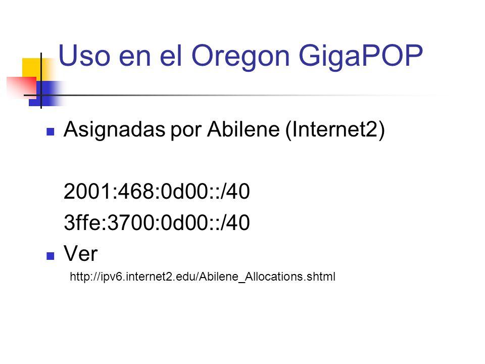 Uso en el Oregon GigaPOP Asignadas por Abilene (Internet2) 2001:468:0d00::/40 3ffe:3700:0d00::/40 Ver http://ipv6.internet2.edu/Abilene_Allocations.sh