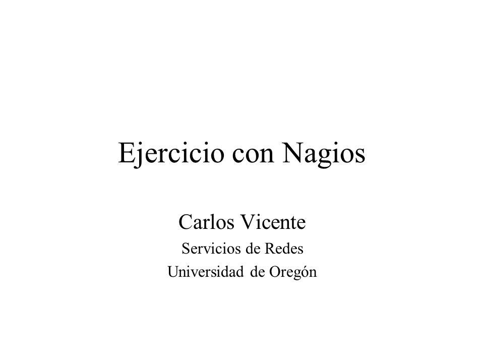 Ejercicio con Nagios Carlos Vicente Servicios de Redes Universidad de Oregón