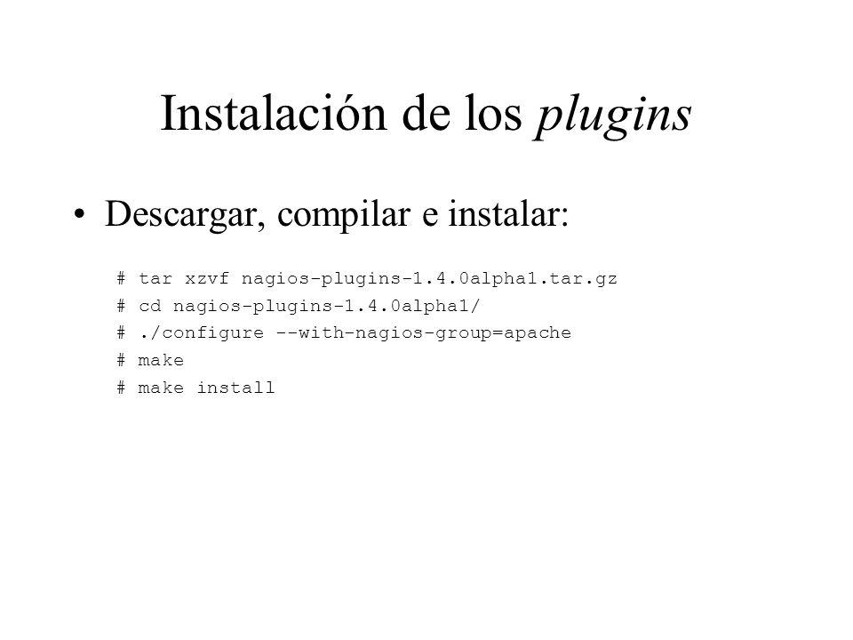 Instalación de los plugins Descargar, compilar e instalar: # tar xzvf nagios-plugins-1.4.0alpha1.tar.gz # cd nagios-plugins-1.4.0alpha1/ #./configure