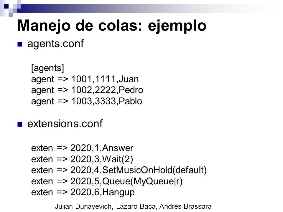 Manejo de colas: ejemplo agents.conf [agents] agent => 1001,1111,Juan agent => 1002,2222,Pedro agent => 1003,3333,Pablo extensions.conf exten => 2020,
