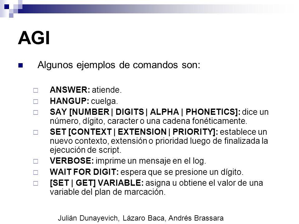 AGI Algunos ejemplos de comandos son: ANSWER: atiende. HANGUP: cuelga. SAY [NUMBER   DIGITS   ALPHA   PHONETICS]: dice un número, dígito, caracter o u