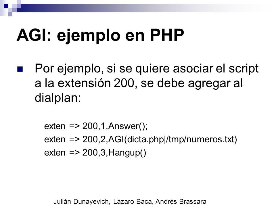 AGI: ejemplo en PHP Por ejemplo, si se quiere asociar el script a la extensión 200, se debe agregar al dialplan: exten => 200,1,Answer(); exten => 200