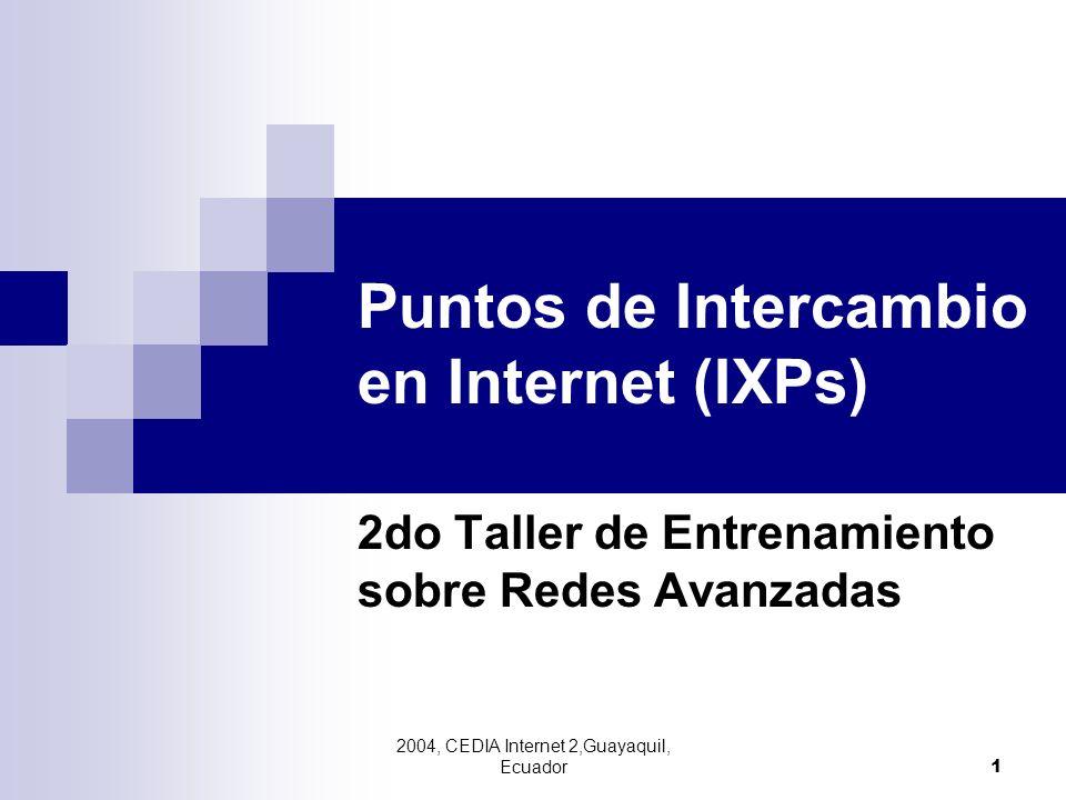 2004, CEDIA Internet 2,Guayaquil, Ecuador 1 Puntos de Intercambio en Internet (IXPs) 2do Taller de Entrenamiento sobre Redes Avanzadas