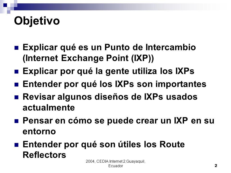 2004, CEDIA Internet 2,Guayaquil, Ecuador2 Objetivo Explicar qué es un Punto de Intercambio (Internet Exchange Point (IXP)) Explicar por qué la gente