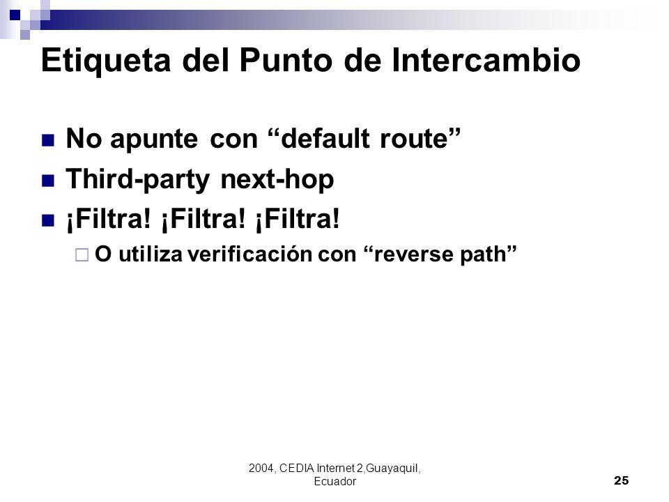 2004, CEDIA Internet 2,Guayaquil, Ecuador25 Etiqueta del Punto de Intercambio No apunte con default route Third-party next-hop ¡Filtra! ¡Filtra! ¡Filt