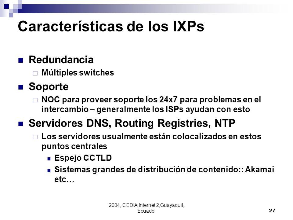 2004, CEDIA Internet 2,Guayaquil, Ecuador27 Características de los IXPs Redundancia Múltiples switches Soporte NOC para proveer soporte los 24x7 para