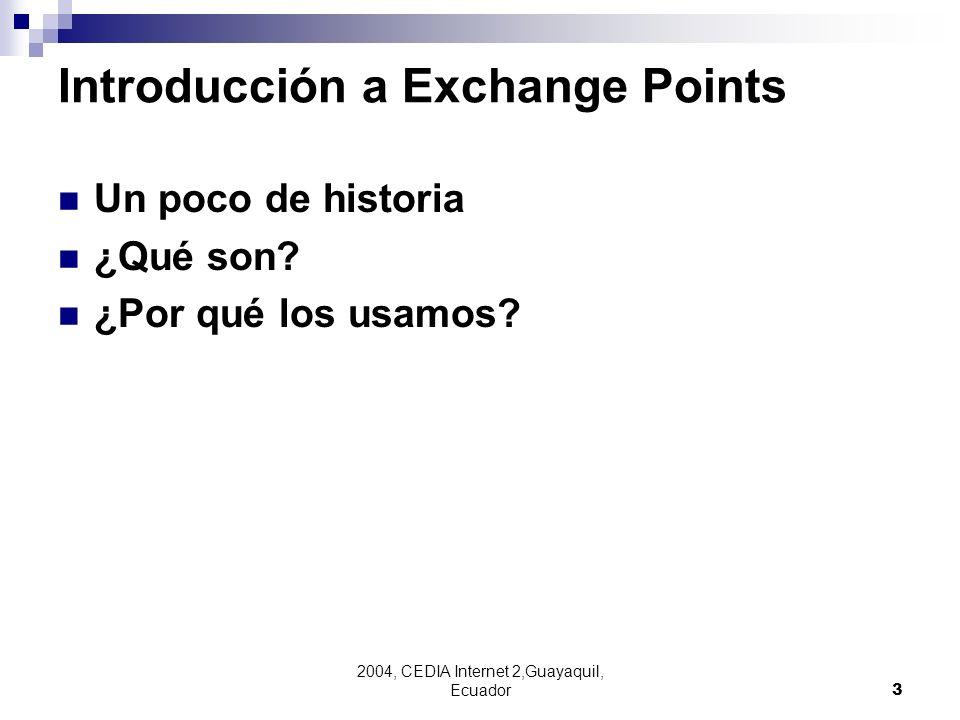2004, CEDIA Internet 2,Guayaquil, Ecuador3 Introducción a Exchange Points Un poco de historia ¿Qué son? ¿Por qué los usamos?